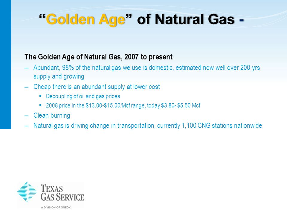 Golden Age of Natural Gas - Golden Age of Natural Gas - The Golden Age of Natural Gas, 2007 to present – Abundant, 98% of the natural gas we use is domestic, estimated now well over 200 yrs supply and growing – Cheap there is an abundant supply at lower cost  Decoupling of oil and gas prices  2008 price in the $13.00-$15.00/Mcf range, today $3.80- $5.50 Mcf – Clean burning – Natural gas is driving change in transportation, currently 1,100 CNG stations nationwide