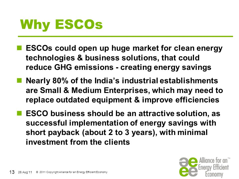 26 Aug'11 © 2011 Copyright Alliance for an Energy Efficient Economy Why ESCOs ESCOs could open up huge market for clean energy technologies & business