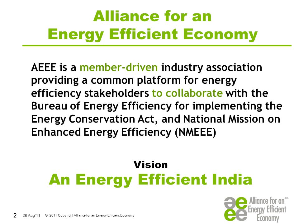26 Aug'11 © 2011 Copyright Alliance for an Energy Efficient Economy Why ESCOs ESCOs could open up huge market for clean energy technologies & business solutions, that could reduce GHG emissions - creating energy savings Nearly 80% of the India's industrial establishments are Small & Medium Enterprises, which may need to replace outdated equipment & improve efficiencies ESCO business should be an attractive solution, as successful implementation of energy savings with short payback (about 2 to 3 years), with minimal investment from the clients 13
