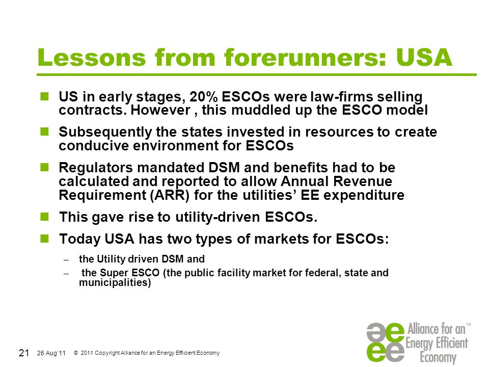 26 Aug'11 © 2011 Copyright Alliance for an Energy Efficient Economy Lessons from forerunners: USA US in early stages, 20% ESCOs were law-firms selling