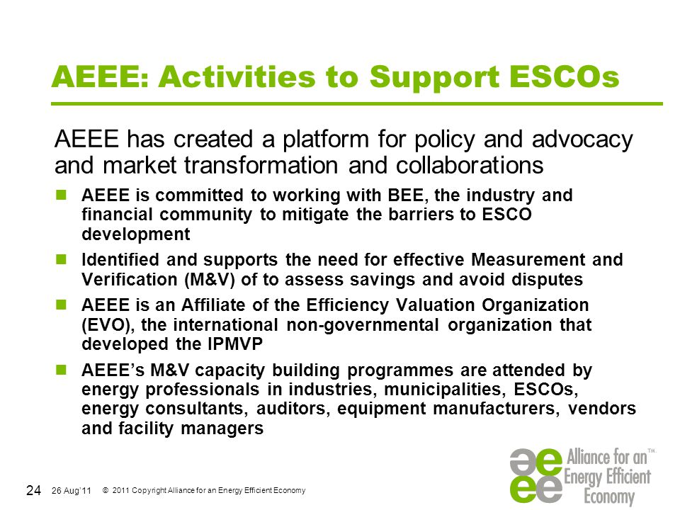 26 Aug'11 © 2011 Copyright Alliance for an Energy Efficient Economy AEEE : Activities to Support ESCOs AEEE has created a platform for policy and advo