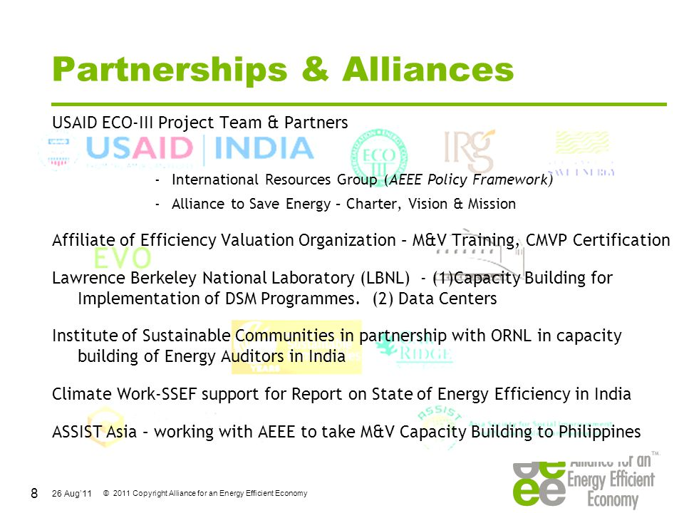 26 Aug'11 © 2011 Copyright Alliance for an Energy Efficient Economy State of ESCO Market in India Despite the emergence of various energy service providers and equipment manufacturers, and Government initiatives towards the ESCO market, ESCOs business model not taken root in India Larger presence of vendor ESCOs Vendor ESCOs are advantageously placed as t product-driven; Smaller ESCOs have to look for investments, need collaterals.
