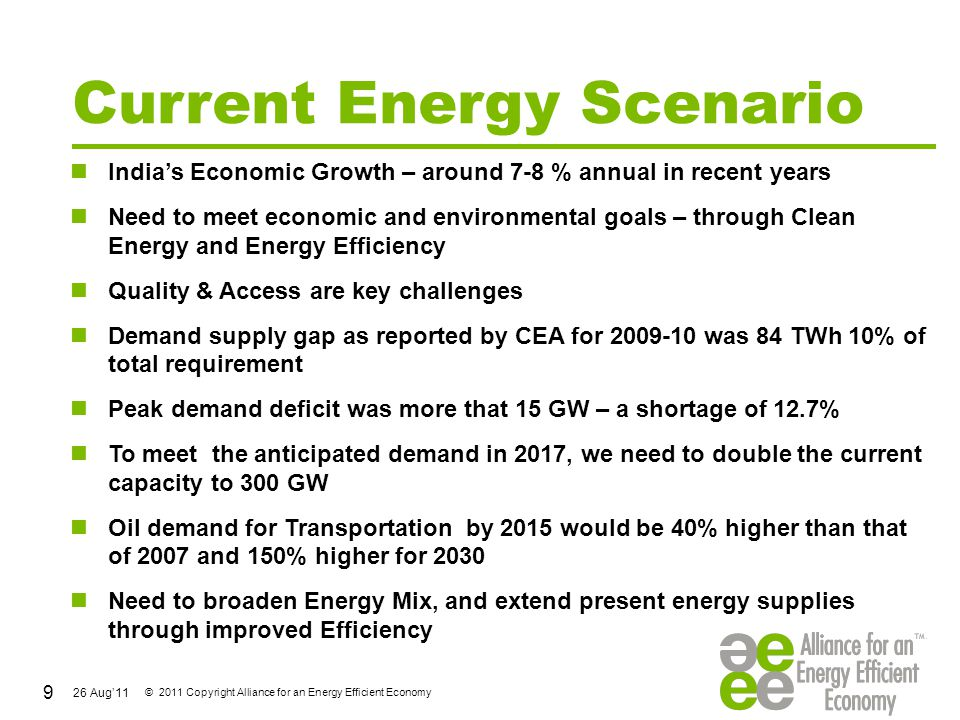 26 Aug'11 © 2011 Copyright Alliance for an Energy Efficient Economy Energy Efficiency Milestones in India History & Overview Chapter I: History of Energy Efficiency in India 1947 – 1970: Post Independence Surge in Energy Demand The 1970s: Energy Conservation to Address Energy Access Crisis The 1980s: Energy Productivity & Energy Management The 1990s: Energy Demands of Unregulated Economy Ch II: EE for Sustaining Economic Growth a.
