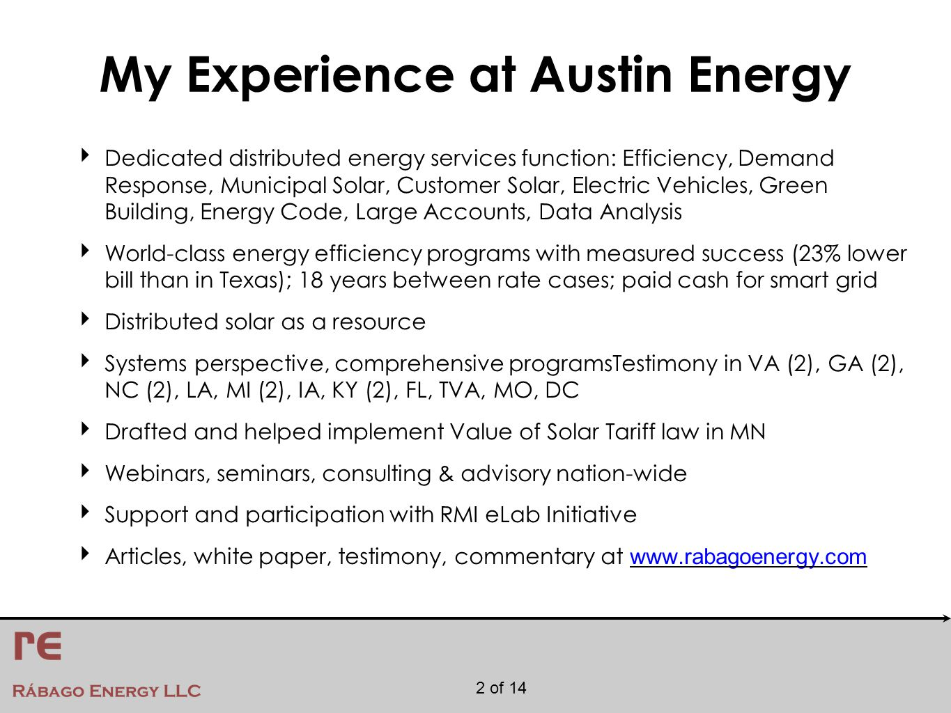 2 of 14 My Experience at Austin Energy ‣ Dedicated distributed energy services function: Efficiency, Demand Response, Municipal Solar, Customer Solar, Electric Vehicles, Green Building, Energy Code, Large Accounts, Data Analysis ‣ World-class energy efficiency programs with measured success (23% lower bill than in Texas); 18 years between rate cases; paid cash for smart grid ‣ Distributed solar as a resource ‣ Systems perspective, comprehensive programsTestimony in VA (2), GA (2), NC (2), LA, MI (2), IA, KY (2), FL, TVA, MO, DC ‣ Drafted and helped implement Value of Solar Tariff law in MN ‣ Webinars, seminars, consulting & advisory nation-wide ‣ Support and participation with RMI eLab Initiative ‣ Articles, white paper, testimony, commentary at www.rabagoenergy.com www.rabagoenergy.com