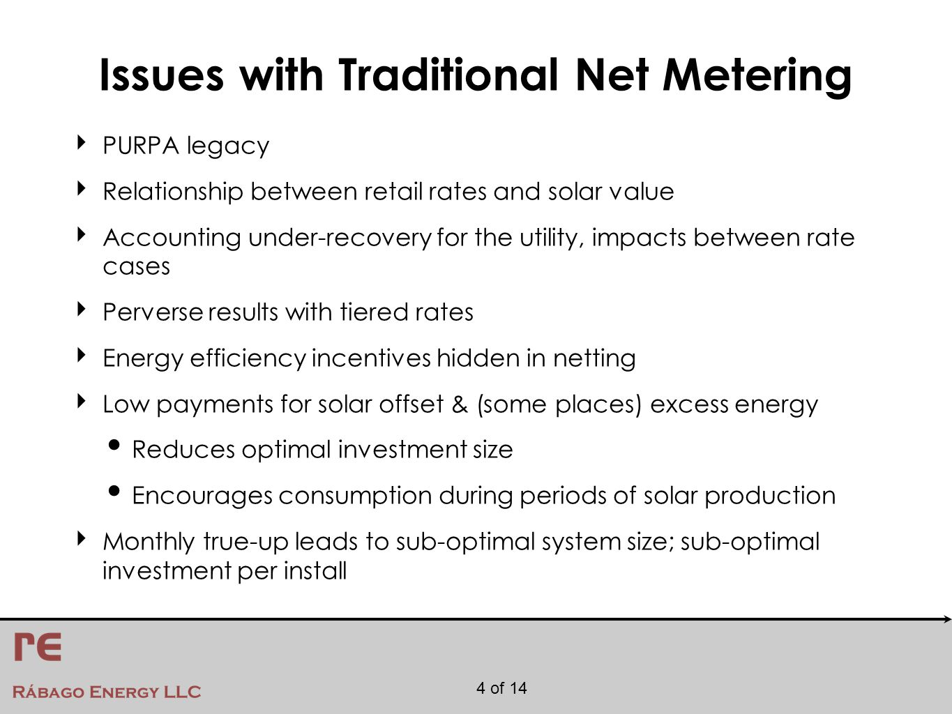 4 of 14 Issues with Traditional Net Metering ‣ PURPA legacy ‣ Relationship between retail rates and solar value ‣ Accounting under-recovery for the utility, impacts between rate cases ‣ Perverse results with tiered rates ‣ Energy efficiency incentives hidden in netting ‣ Low payments for solar offset & (some places) excess energy Reduces optimal investment size Encourages consumption during periods of solar production ‣ Monthly true-up leads to sub-optimal system size; sub-optimal investment per install
