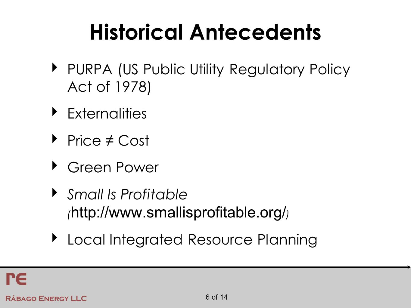 6 of 14 Historical Antecedents ‣ PURPA (US Public Utility Regulatory Policy Act of 1978) ‣ Externalities ‣ Price ≠ Cost ‣ Green Power ‣ Small Is Profitable ( http://www.smallisprofitable.org/ ) ‣ Local Integrated Resource Planning