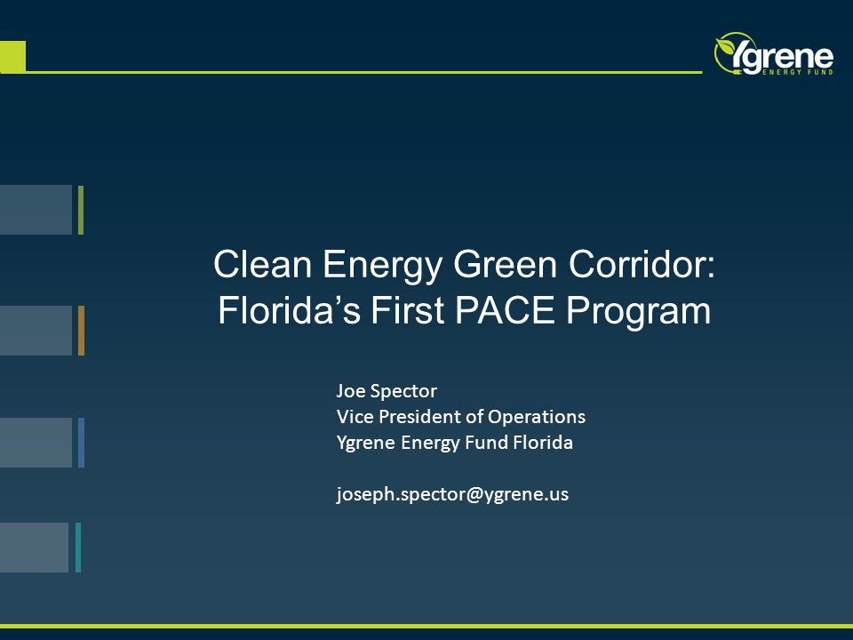 Clean Energy Green Corridor: Florida's First PACE Program Joe Spector Vice President of Operations Ygrene Energy Fund Florida joseph.spector@ygrene.us
