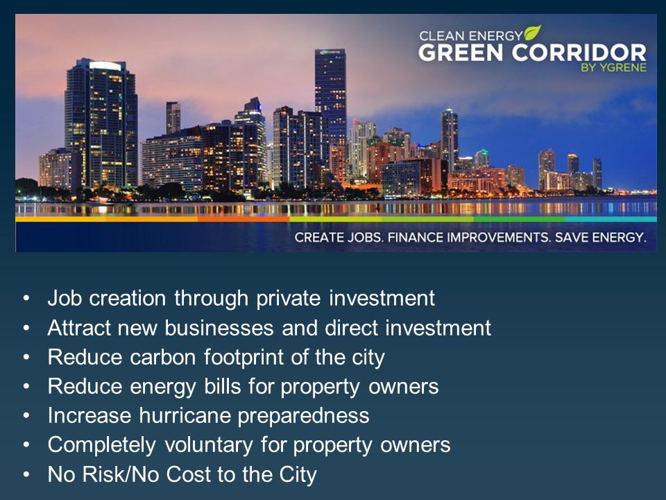 Job creation through private investment Attract new businesses and direct investment Reduce carbon footprint of the city Reduce energy bills for property owners Increase hurricane preparedness Completely voluntary for property owners No Risk/No Cost to the City