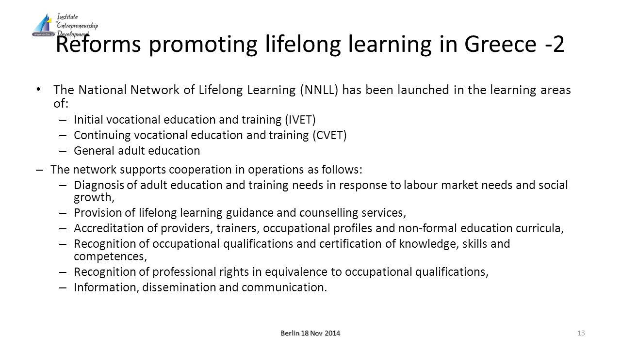 Reforms promoting lifelong learning in Greece -2 The National Network of Lifelong Learning (NNLL) has been launched in the learning areas of: – Initial vocational education and training (IVET) – Continuing vocational education and training (CVET) – General adult education – The network supports cooperation in operations as follows: – Diagnosis of adult education and training needs in response to labour market needs and social growth, – Provision of lifelong learning guidance and counselling services, – Accreditation of providers, trainers, occupational profiles and non-formal education curricula, – Recognition of occupational qualifications and certification of knowledge, skills and competences, – Recognition of professional rights in equivalence to occupational qualifications, – Information, dissemination and communication.