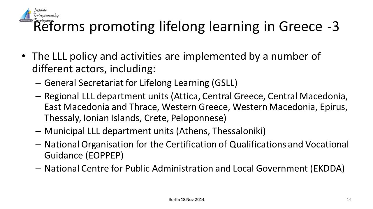 Reforms promoting lifelong learning in Greece -3 The LLL policy and activities are implemented by a number of different actors, including: – General Secretariat for Lifelong Learning (GSLL) – Regional LLL department units (Attica, Central Greece, Central Macedonia, East Macedonia and Thrace, Western Greece, Western Macedonia, Epirus, Thessaly, Ionian Islands, Crete, Peloponnese) – Municipal LLL department units (Athens, Thessaloniki) – National Organisation for the Certification of Qualifications and Vocational Guidance (EOPPEP) – National Centre for Public Administration and Local Government (EKDDA) Berlin 18 Nov 2014 14