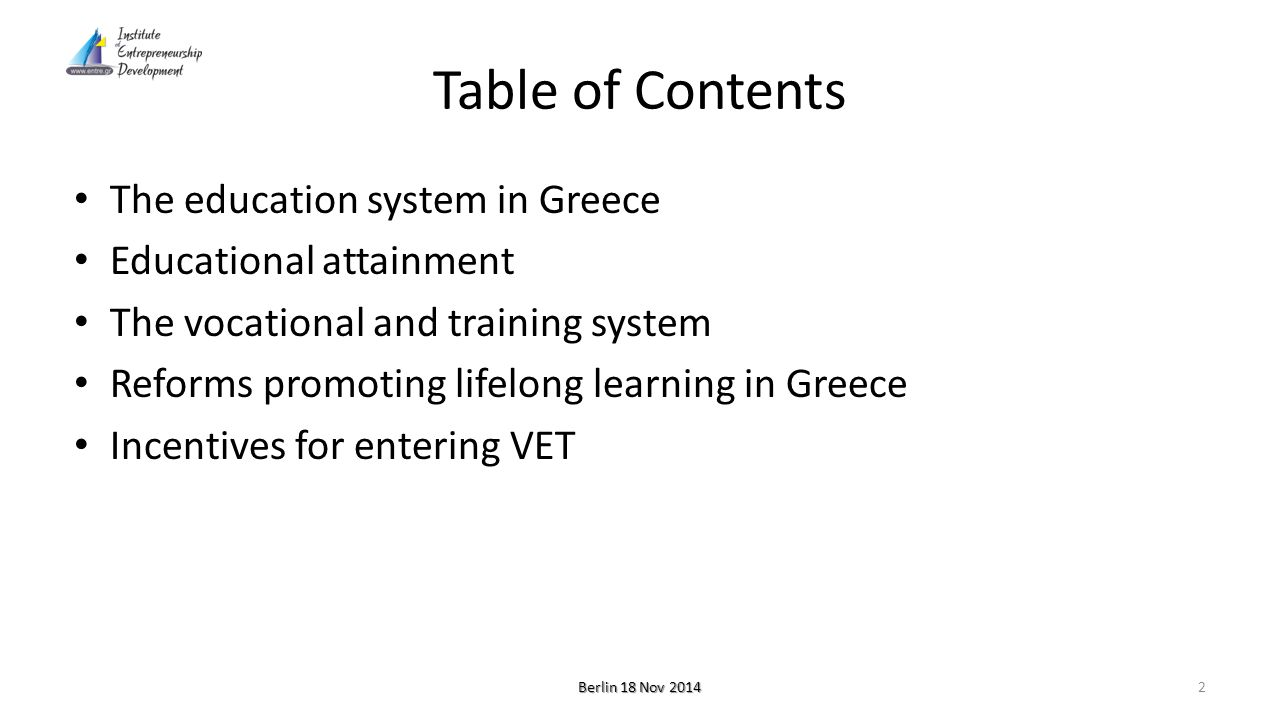 Table of Contents The education system in Greece Educational attainment The vocational and training system Reforms promoting lifelong learning in Greece Incentives for entering VET Berlin 18 Nov 2014 2