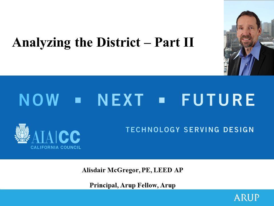 Alisdair McGregor, PE, LEED AP Principal, Arup Fellow, Arup Analyzing the District – Part II