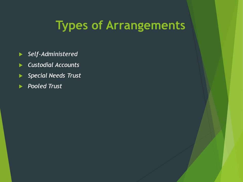 Types of Arrangements  Self-Administered  Custodial Accounts  Special Needs Trust  Pooled Trust