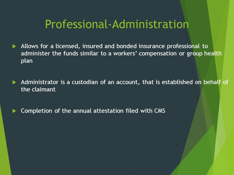 Professional-Administration  Allows for a licensed, insured and bonded insurance professional to administer the funds similar to a workers' compensat
