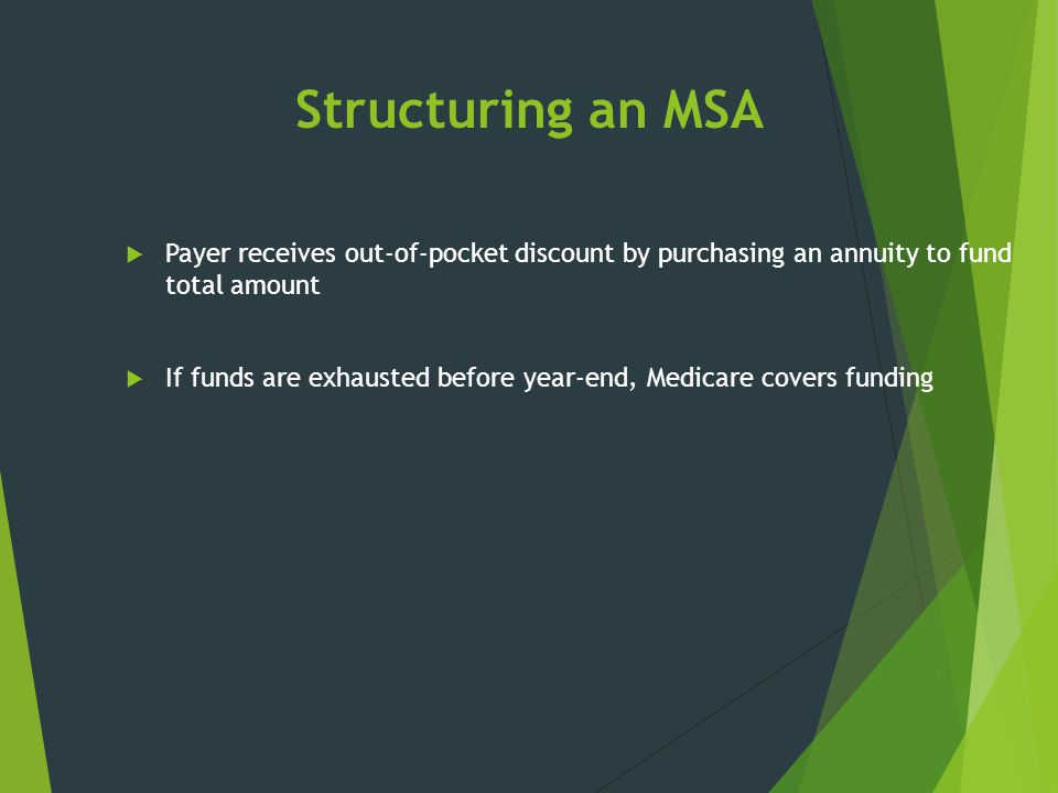 Structuring an MSA  Payer receives out-of-pocket discount by purchasing an annuity to fund total amount  If funds are exhausted before year-end, Med