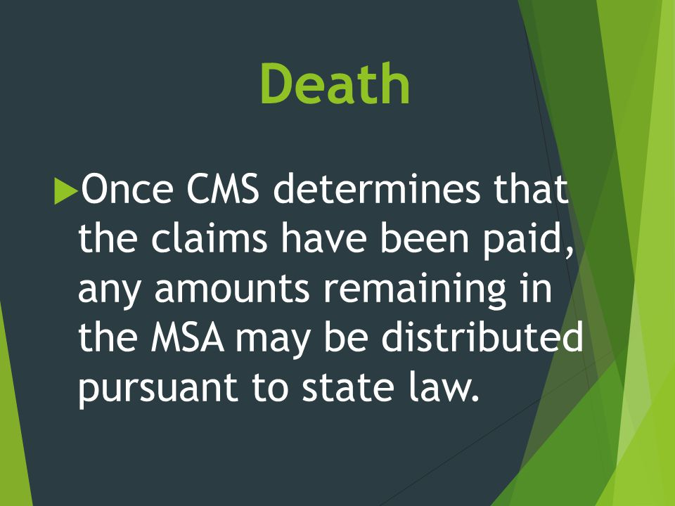 Death  Once CMS determines that the claims have been paid, any amounts remaining in the MSA may be distributed pursuant to state law.