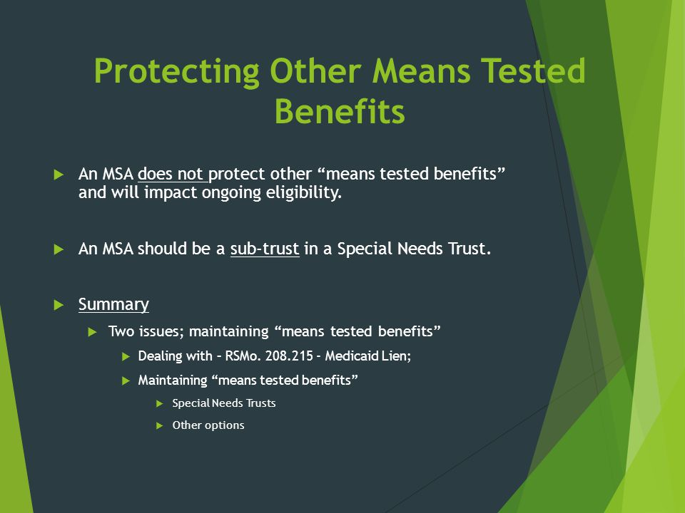 """Protecting Other Means Tested Benefits  An MSA does not protect other """"means tested benefits"""" and will impact ongoing eligibility.  An MSA should be"""