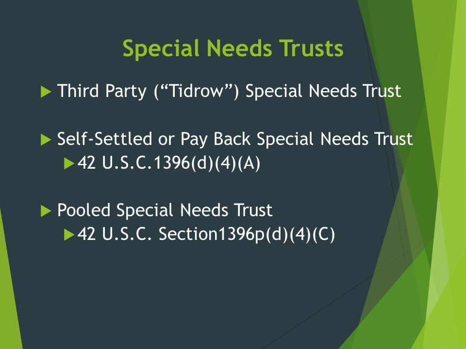 """Special Needs Trusts  Third Party (""""Tidrow"""") Special Needs Trust  Self-Settled or Pay Back Special Needs Trust  42 U.S.C.1396(d)(4)(A)  Pooled Spe"""