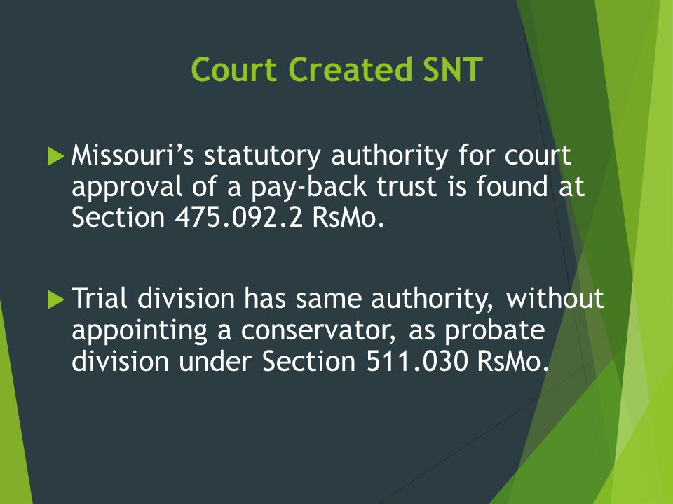 Court Created SNT  Missouri's statutory authority for court approval of a pay-back trust is found at Section 475.092.2 RsMo.  Trial division has sam
