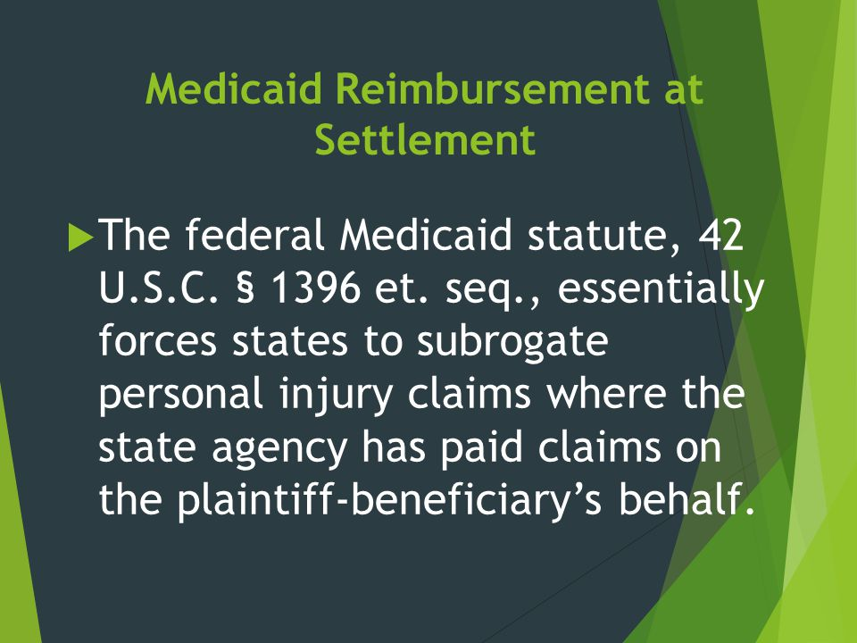 Medicaid Reimbursement at Settlement  The federal Medicaid statute, 42 U.S.C. § 1396 et. seq., essentially forces states to subrogate personal injury