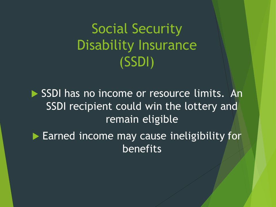 Social Security Disability Insurance (SSDI)  SSDI has no income or resource limits. An SSDI recipient could win the lottery and remain eligible  Ear