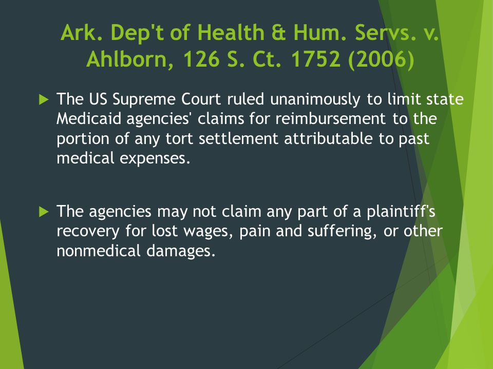 Ark. Dep't of Health & Hum. Servs. v. Ahlborn, 126 S. Ct. 1752 (2006)  The US Supreme Court ruled unanimously to limit state Medicaid agencies' claim