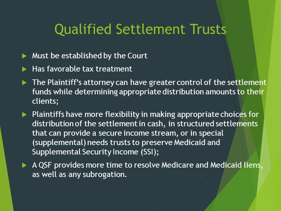 Qualified Settlement Trusts  Must be established by the Court  Has favorable tax treatment  The Plaintiff's attorney can have greater control of th