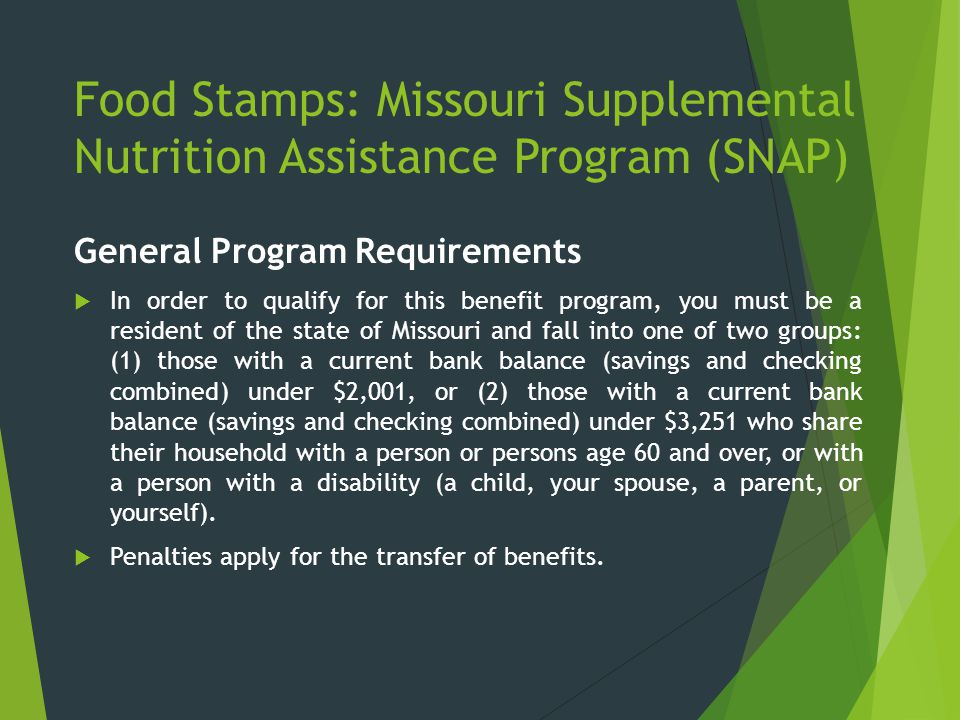 Food Stamps: Missouri Supplemental Nutrition Assistance Program (SNAP) General Program Requirements  In order to qualify for this benefit program, yo