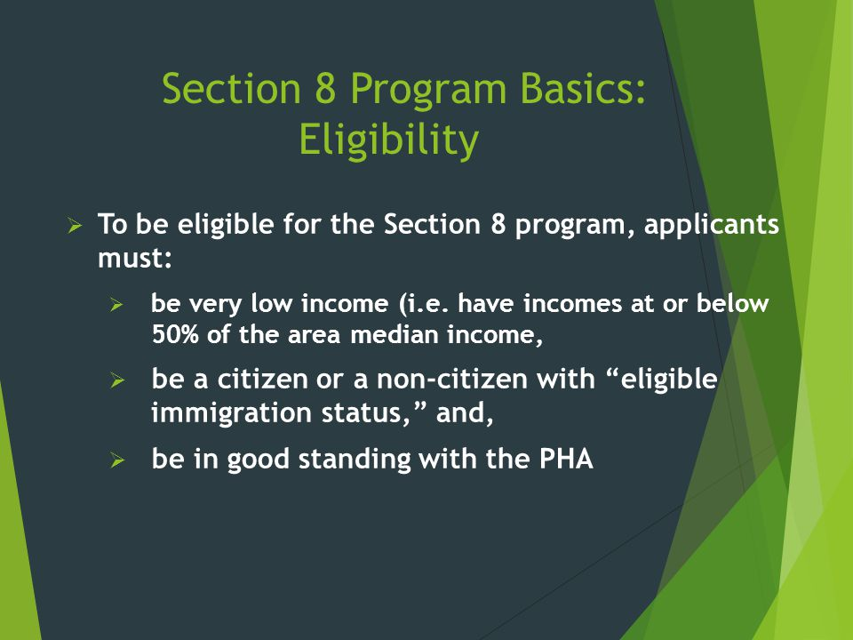 Section 8 Program Basics: Eligibility  To be eligible for the Section 8 program, applicants must:  be very low income (i.e. have incomes at or below