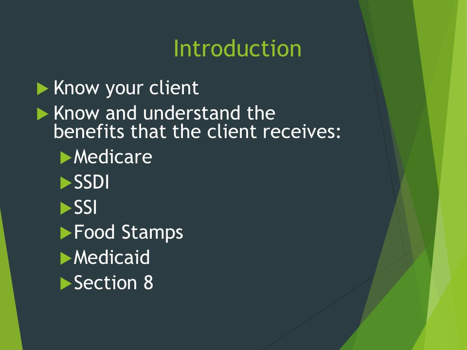 Introduction  Know your client  Know and understand the benefits that the client receives:  Medicare  SSDI  SSI  Food Stamps  Medicaid  Sectio