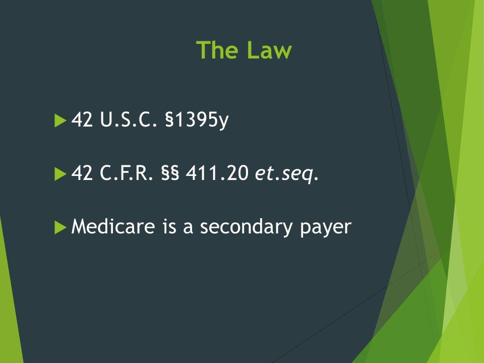 The Law  42 U.S.C. §1395y  42 C.F.R. §§ 411.20 et.seq.  Medicare is a secondary payer