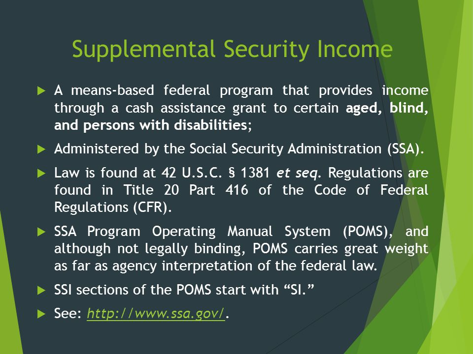 Supplemental Security Income  A means-based federal program that provides income through a cash assistance grant to certain aged, blind, and persons