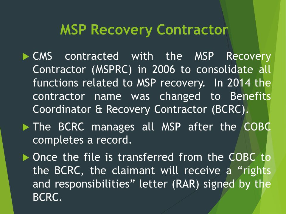 MSP Recovery Contractor  CMS contracted with the MSP Recovery Contractor (MSPRC) in 2006 to consolidate all functions related to MSP recovery. In 201