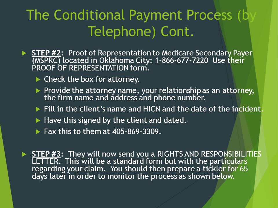 The Conditional Payment Process (by Telephone) Cont.  STEP #2: Proof of Representation to Medicare Secondary Payer (MSPRC) located in Oklahoma City: