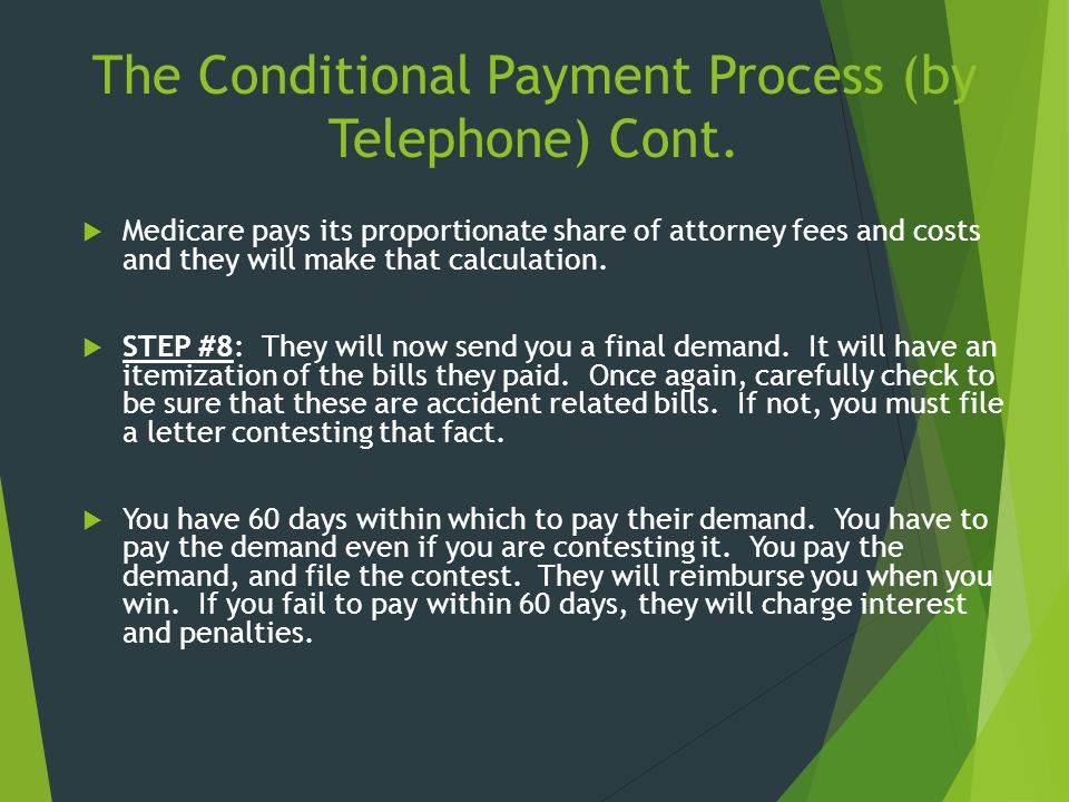 The Conditional Payment Process (by Telephone) Cont.  Medicare pays its proportionate share of attorney fees and costs and they will make that calcul