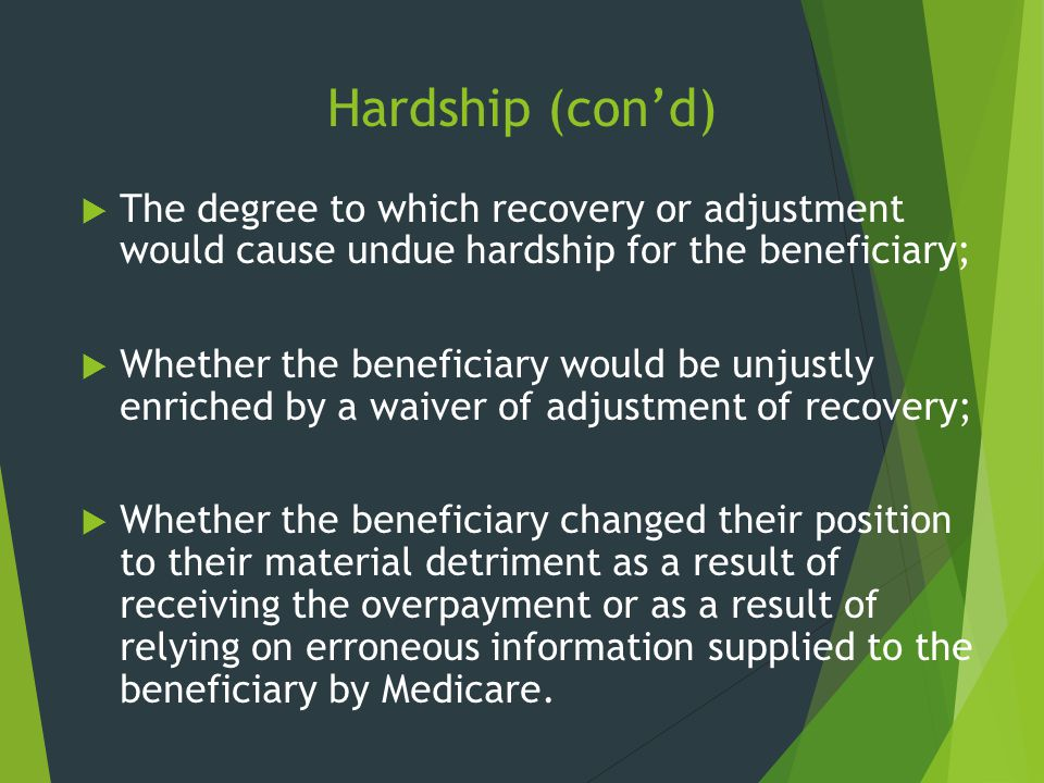 Hardship (con'd)  The degree to which recovery or adjustment would cause undue hardship for the beneficiary;  Whether the beneficiary would be unjus