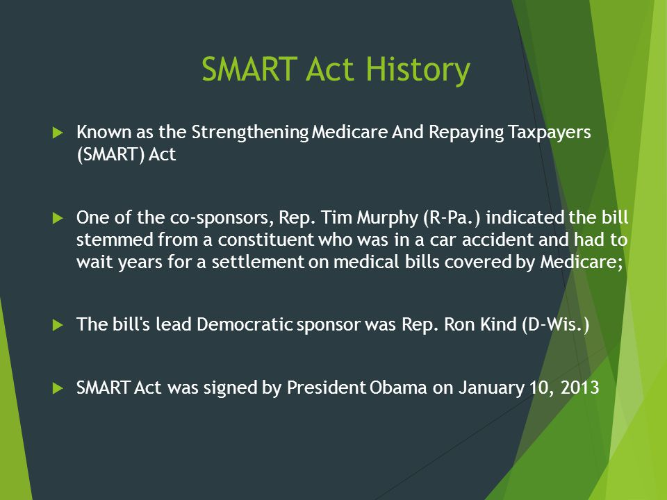 SMART Act History  Known as the Strengthening Medicare And Repaying Taxpayers (SMART) Act  One of the co-sponsors, Rep. Tim Murphy (R-Pa.) indicated