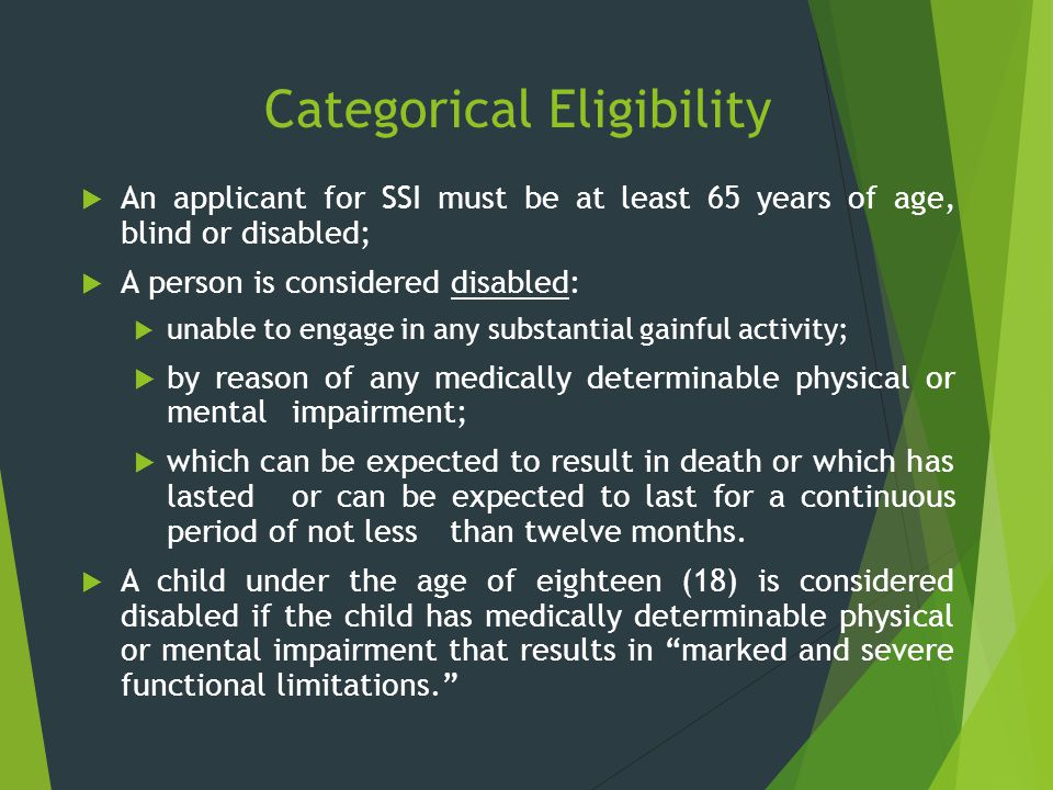 Categorical Eligibility  An applicant for SSI must be at least 65 years of age, blind or disabled;  A person is considered disabled:  unable to eng