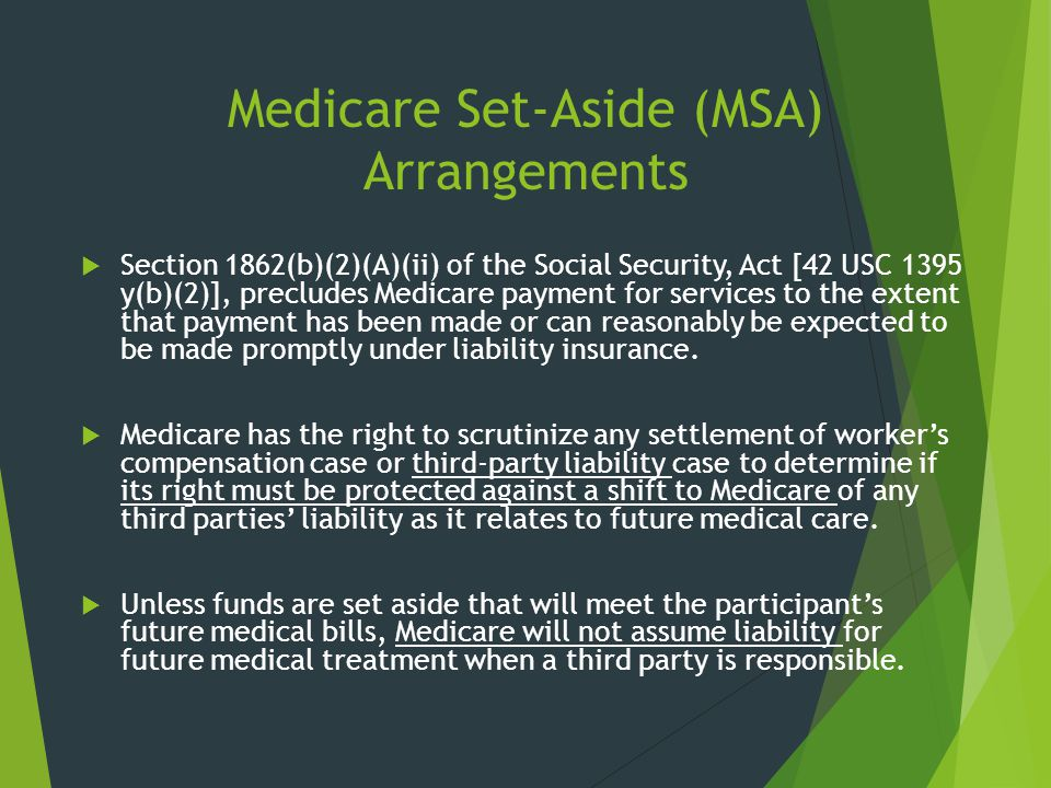 Medicare Set-Aside (MSA) Arrangements  Section 1862(b)(2)(A)(ii) of the Social Security, Act [42 USC 1395 y(b)(2)], precludes Medicare payment for se