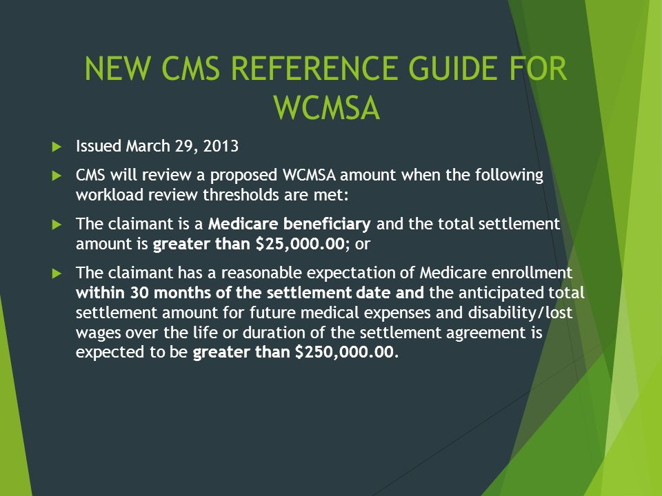 NEW CMS REFERENCE GUIDE FOR WCMSA  Issued March 29, 2013  CMS will review a proposed WCMSA amount when the following workload review thresholds are