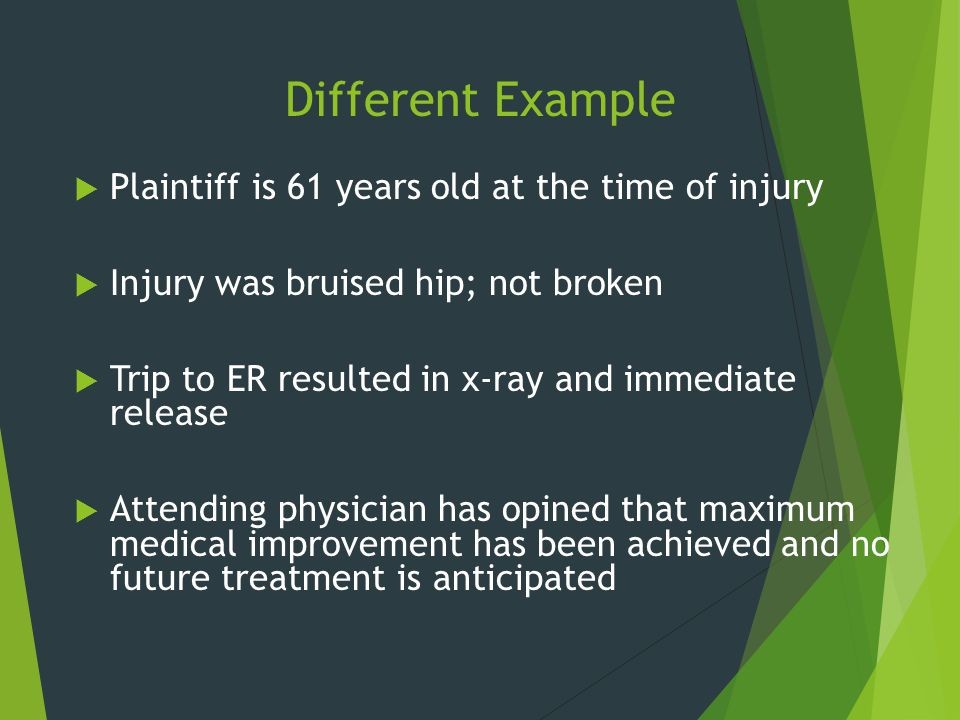 Different Example  Plaintiff is 61 years old at the time of injury  Injury was bruised hip; not broken  Trip to ER resulted in x-ray and immediate
