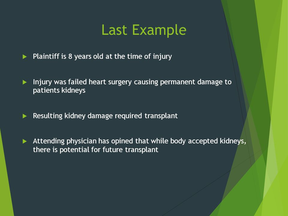 Last Example  Plaintiff is 8 years old at the time of injury  Injury was failed heart surgery causing permanent damage to patients kidneys  Resulti