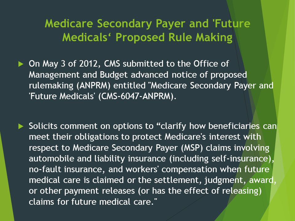Medicare Secondary Payer and 'Future Medicals' Proposed Rule Making  On May 3 of 2012, CMS submitted to the Office of Management and Budget advanced