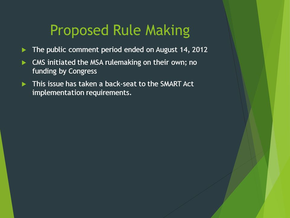 Proposed Rule Making  The public comment period ended on August 14, 2012  CMS initiated the MSA rulemaking on their own; no funding by Congress  Th