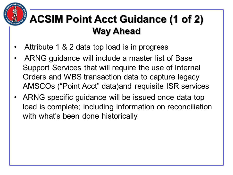 ACSIM Point Acct Guidance (1 of 2) Way Ahead Attribute 1 & 2 data top load is in progress ARNG guidance will include a master list of Base Support Services that will require the use of Internal Orders and WBS transaction data to capture legacy AMSCOs ( Point Acct data)and requisite ISR services ARNG specific guidance will be issued once data top load is complete; including information on reconciliation with what's been done historically