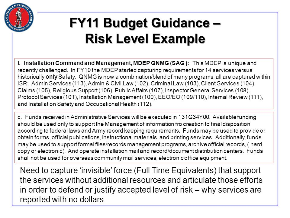 FY11 Budget Guidance – Risk Level Example Need to capture 'invisible' force (Full Time Equivalents) that support the services without additional resources and articulate those efforts in order to defend or justify accepted level of risk – why services are reported with no dollars.
