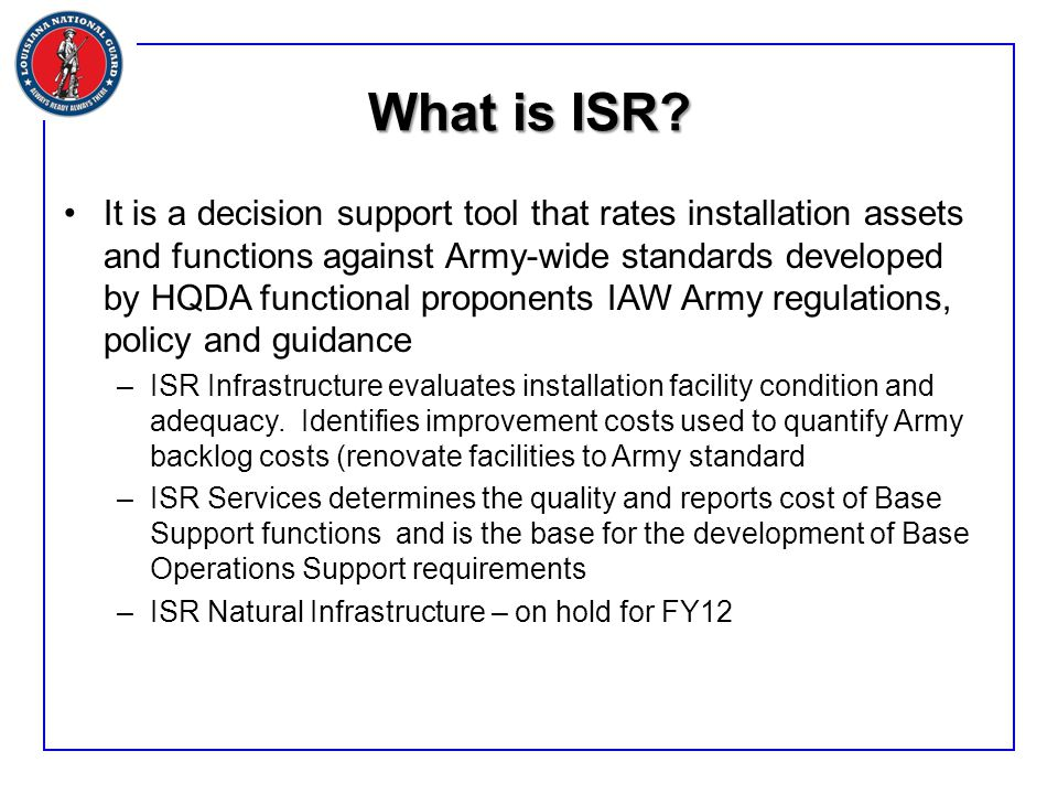 What is ISR? It is a decision support tool that rates installation assets and functions against Army-wide standards developed by HQDA functional propo