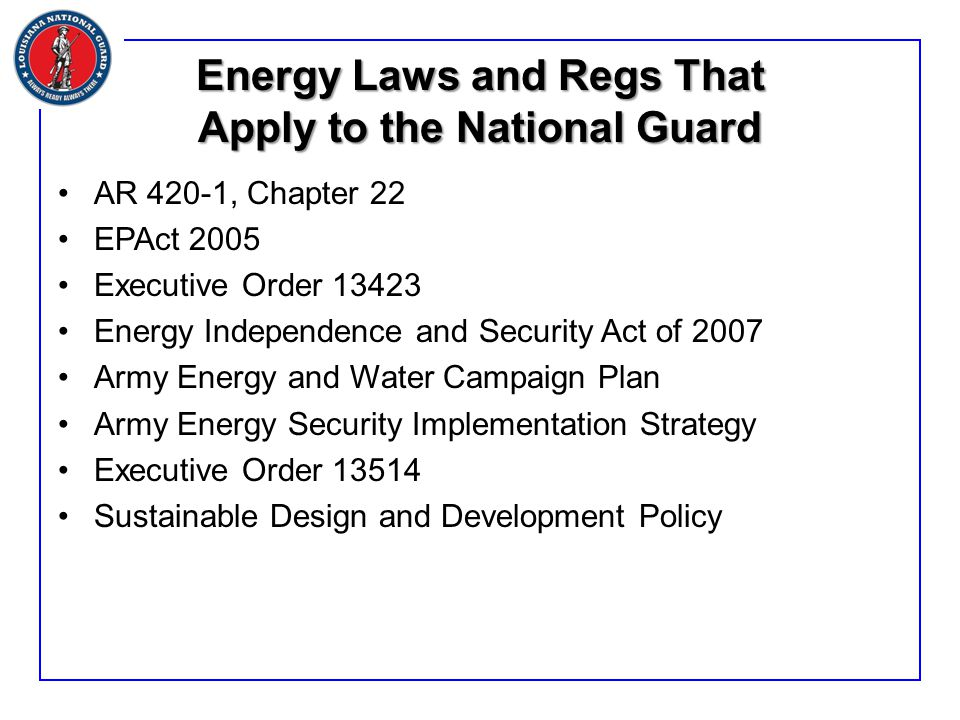 Energy Laws and Regs That Apply to the National Guard AR 420-1, Chapter 22 EPAct 2005 Executive Order 13423 Energy Independence and Security Act of 2007 Army Energy and Water Campaign Plan Army Energy Security Implementation Strategy Executive Order 13514 Sustainable Design and Development Policy