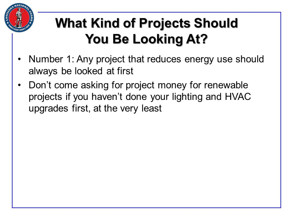 What Kind of Projects Should You Be Looking At? Number 1: Any project that reduces energy use should always be looked at first Don't come asking for p
