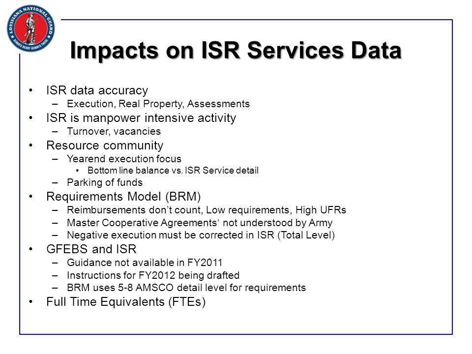 Impacts on ISR Services Data ISR data accuracy –Execution, Real Property, Assessments ISR is manpower intensive activity –Turnover, vacancies Resource